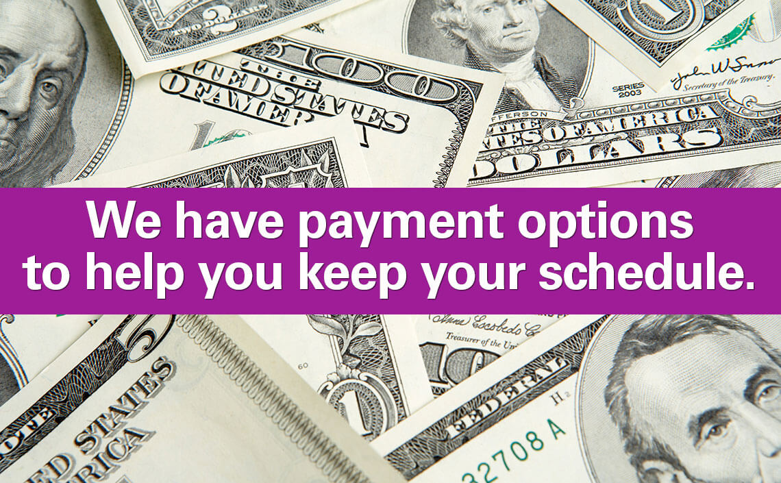 We have payment options to help you keep your schedule.